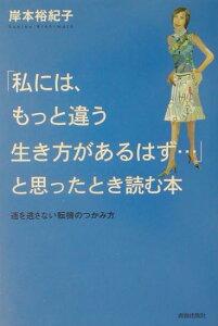 【送料無料】「私には、もっと違う生き方があるはず…」と思ったときに読む本 [ 岸本裕紀子 ]