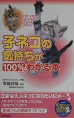 【送料無料】子ネコの気持ちが100%わかる本 [ 猫の気持ち研究会 ]
