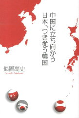 【送料無料】中国に立ち向かう日本、つき従う韓国 [ 鈴置高史 ]