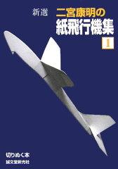 【送料無料】新選二宮康明の紙飛行機集(1) [ 二宮康明 ]