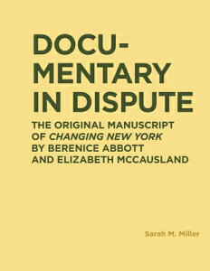Documentary in Dispute: The Original Manuscript of Changing New York by Berenice Abbott and Elizabet DOCUMENTARY IN DISPUTE (Ric Books (Ryerson Image Centre Books)) [ Sarah Miller ]
