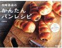 【楽天ブックスならいつでも送料無料】白崎茶会のかんたんパンレシピ