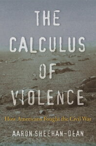 The Calculus of Violence: How Americans Fought the Civil War CALCULUS OF VIOLENCE [ Aaron Sheehan-Dean ]