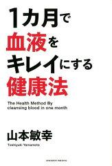 【楽天ブックスならいつでも送料無料】1カ月で血液をキレイにする健康法 [ 山本敏幸 ]