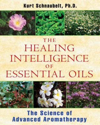 The Healing Intelligence of Essential Oils: The Science of Advanced Aromatherapy HEALING INTELLIGENCE OF ESSENT [ Kurt Schnaubelt ]