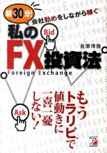 朝30分!会社勤めをしながら稼ぐ私のFX投資法 (Asuka business & language book) [ 長瀬博雅 ]