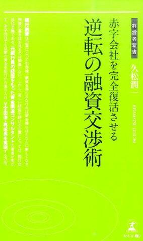 赤字会社を完全復活させる逆転の融資交渉術 (経営者新書) [ 久松潤一 ]
