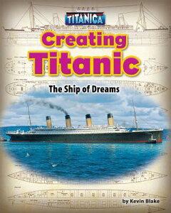 Creating Titanic: The Ship of Dreams CREATING TITANIC (Titanica) [ Kevin Blake ]