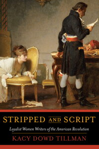 Stripped and Script: Loyalist Women Writers of the American Revolution STRIPPED & SCRIPT [ Kacy Dowd Tillman ]