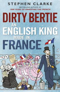 Dirty Bertie: An English King Made in France DIRTY BERTIE [ Stephen Clarke ]