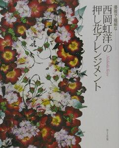 【送料無料】優雅で繊細な-西岡虹洋の押し花アレンジメント [ 西岡虹洋 ]