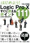 はじめよう!Logic Pro 10すぐに使えるポイント111 10.2対応 [ 大津真 ]