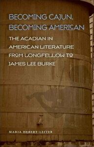 Becoming Cajun, Becoming American: The Acadian in American Literature from Longfellow to James Lee B BECOMING CAJUN BECOMING AMER (Southern Literary Studies (Hardcover)) [ Maria Hebert-Leiter ]