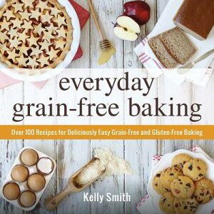 Everyday Grain-Free Baking: Over 100 Recipes for Deliciously Easy Grain-Free and Gluten-Free Baking EVERYDAY GRAIN-FREE BAKING [ Kelly Smith ]