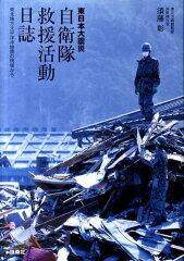 【送料無料】東日本大震災自衛隊救援活動日誌
