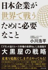 日本企業が世界で戦うために必要なこと 「ブランド品リユース市場の世界No.1」を目指す大黒屋の戦略 [ 小川 浩平 ]