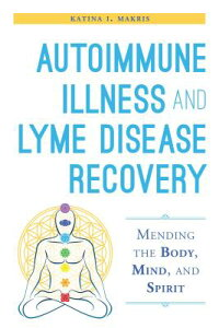 Autoimmune Illness and Lyme Disease Recovery Guide: Mending the Body, Mind, and Spirit AUTOIMMUNE ILLNESS & LYME DISE [ Katina I. Makris ]