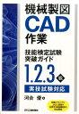 機械製図CAD作業技能検定試験突破ガイド 1.2.3級実技試験対応 [ 河合優 ]