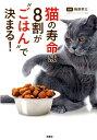 """猫の寿命は、8割が""""ごはん""""で決まる! [ 梅原孝三 ]"""