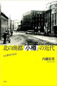 北の商都「小樽」の近代 ある都市の伝記 [ 内藤辰美 ]