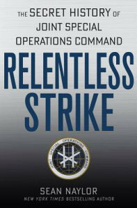 Relentless Strike: The Secret History of Joint Special Operations Command RELENTLESS STRIKE [ Sean Naylor ]
