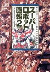 スーパーロボット画報(2) 巨大ロボットアニメ新たなる十五年の歩み (B.media books special)