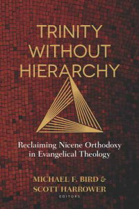Trinity Without Hierarchy: Reclaiming Nicene Orthodoxy in Evangelical Theology TRINITY W/O HIERARCHY [ Michael Bird ]