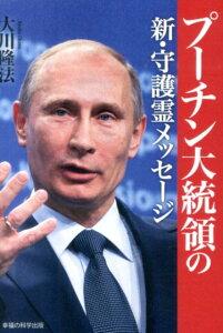 【楽天ブックスならいつでも送料無料】プーチン大統領の新・守護霊メッセージ [ 大川隆法 ]