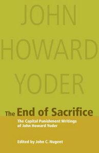 The End of Sacrifice: The Capital Punishment Writings of John Howard Yoder END OF SACRIFICE [ John Nugent ]