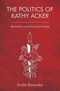 The Politics of Kathy Acker: Revolution and the Avant-Garde POLITICS OF KATHY ACKER [ Emilia Borowska ]