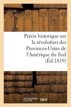 Precis Historique Sur La Revolution Des Provinces-Unies de L'Amerique Du Sud FRE-PRECIS HISTORIQUE SUR LA R (Histoire) [ Sans Auteur ]