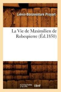 La Vie de Maximilien de Robespierre (d.1850) FRE-VIE DE MAXIMILIEN DE ROBES (Histoire) [ Proyart L. B. ]