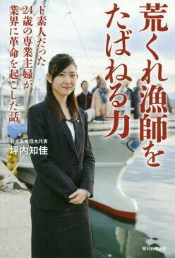 荒くれ漁師をたばねる力 ド素人だった24歳の専業主婦が業界に革命を起こした [ 坪内知佳 ]