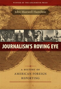 Journalism's Roving Eye: A History of American Foreign Reporting JOURNALISMS ROVING EYE [ John Maxwell Hamilton ]
