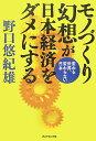 【送料無料】モノづくり幻想が日本経済をダメにする [ 野口悠紀雄 ]