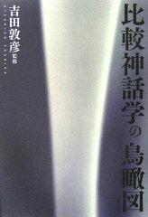 【送料無料】比較神話学の鳥瞰図 [ 吉田敦彦 ]