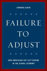 Failure to Adjust: How Americans Got Left Behind in the Global Economy FAILURE TO ADJUST REV/E (Council on Foreign Relations Book) [ Edward Alden ]