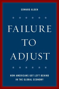 Failure to Adjust: How Americans Got Left Behind in the Global Economy FAILURE TO ADJUST REV/E (Council on Foreign Relations Book) [ Edward H. Alden ]