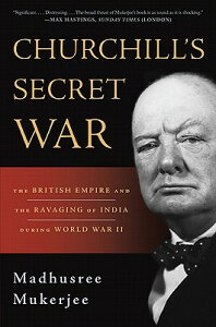 Churchill's Secret War: The British Empire and the Ravaging of India During World War II CHURCHILLS SECRET WAR [ Madhusree Mukerjee ]