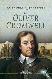 Following in the Footsteps of Oliver Cromwell: A Historical Guide to the Civil War FOLLOWING IN THE FOOTSTEPS OF (Following in the Footsteps) [ James Hobson ]