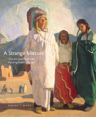 A Strange Mixture: The Art and Politics of Painting Pueblo Indians STRANGE MIXTURE (Charles M. Russell Center Series on Art and Photography of t) [ Sascha T. Scott ]