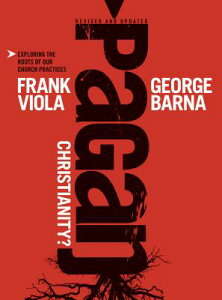 Pagan Christianity?: Exploring the Roots of Our Church Practices PAGAN CHRISTIANITY REVISED UPD [ Frank Viola ]