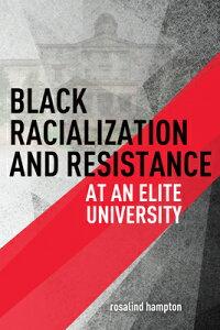 Black Racialization and Resistance at an Elite University BLACK RACIALIZATION & RESISTAN [ Rosalind Hampton ]