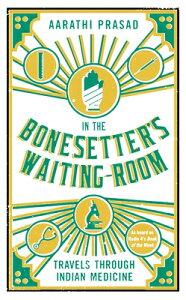 In the Bonesetter's Waiting Room: Travels Through Indian Medicine IN THE BONESETTERS WAITING ROO [ Aarathi Prasad ]