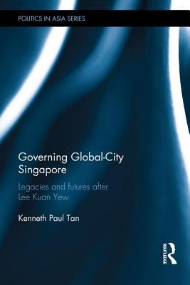 Governing Global-City Singapore: Plausible Futures After Lee Kuan Yew GOVERNING GLOBAL-CITY ...