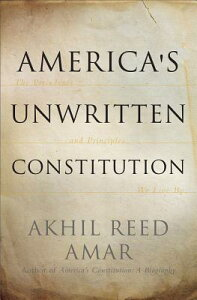 America's Unwritten Constitution: The Precedents and Principles We Live by AMER UNWRITTEN CONSTITUTION [ Akhil Reed Amar ]