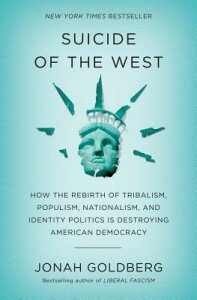 Suicide of the West: How the Rebirth of Tribalism, Populism, Nationalism, and Identity Politics Is D SUICIDE OF THE WEST [ Jonah Goldberg ]