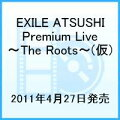 EXILE ATSUSHI Premium Live 〜The Roots〜(仮)