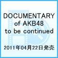 DOCUMENTARY of AKB48 to be continued 10年後、少女たちは今の自分に何を思うのだろう? スペシャル・エディション