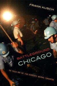 Battleground Chicago: The Police and the 1968 Democratic National Convention BATTLEGROUND CHICAGO [ Frank Kusch ]